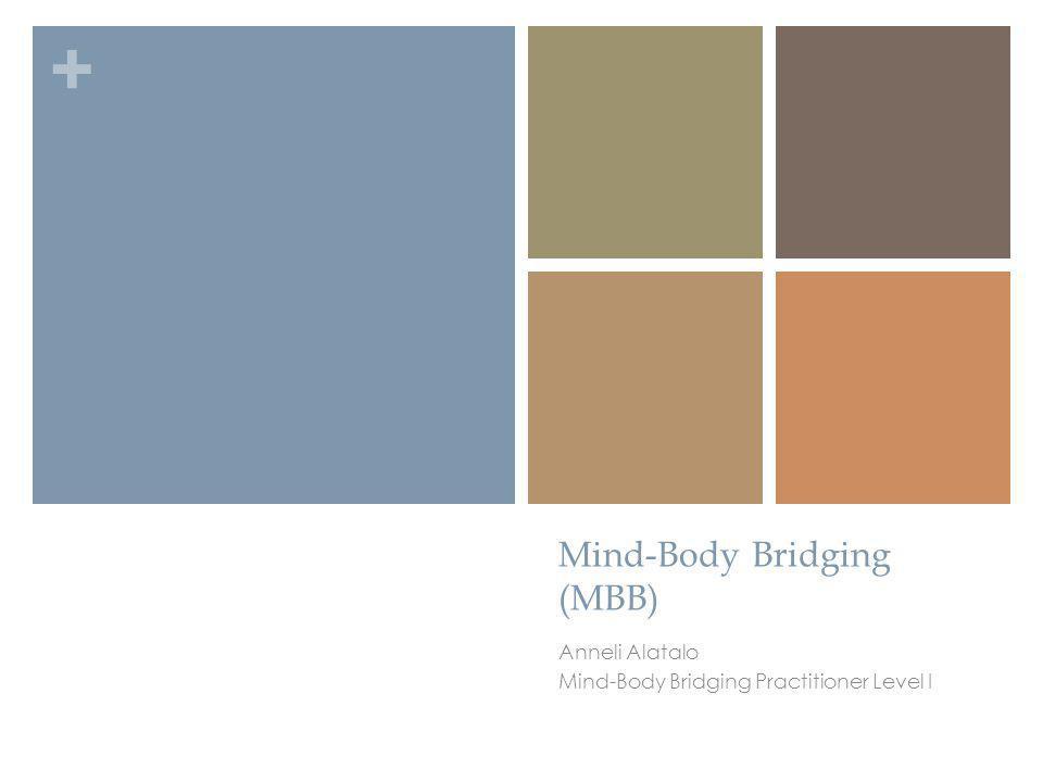 + Mind-Body Bridging (MBB) Anneli Alatalo Mind-Body Bridging Practitioner Level I