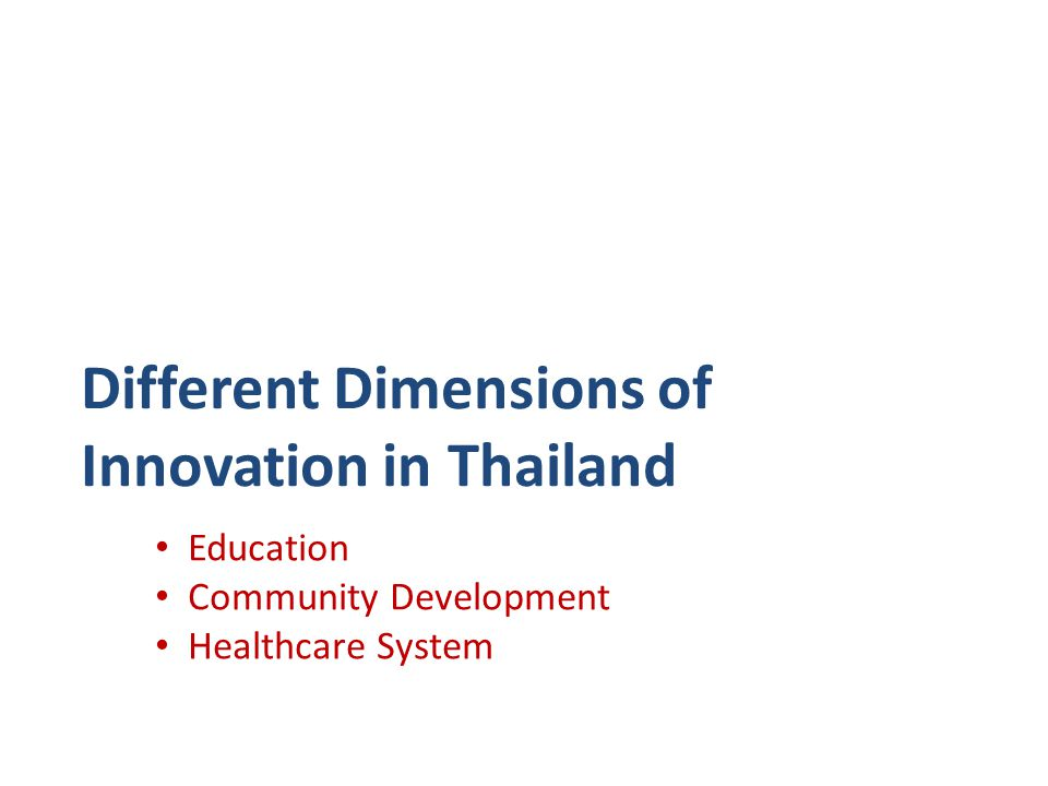 Different Dimensions of Innovation in Thailand • Education • Community Development • Healthcare System