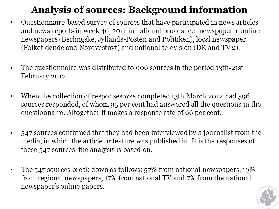 Analysis of sources: Background information • Questionnaire-based survey of sources that have participated in news articles and news reports in week 46, 2011 in national broadsheet newspaper + online newspapers (Berlingske, Jyllands-Posten and Politiken), local newspaper (Folketidende and Nordvestnyt) and national television (DR and TV 2).