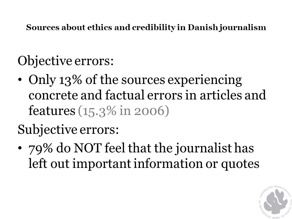 Sources about ethics and credibility in Danish journalism Objective errors: • Only 13% of the sources experiencing concrete and factual errors in articles and features (15.3% in 2006) Subjective errors: • 79% do NOT feel that the journalist has left out important information or quotes