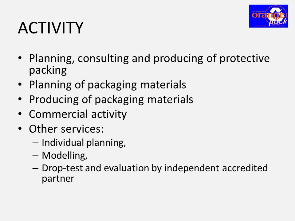 ACTIVITY • Planning, consulting and producing of protective packing • Planning of packaging materials • Producing of packaging materials • Commercial activity • Other services: – Individual planning, – Modelling, – Drop-test and evaluation by independent accredited partner