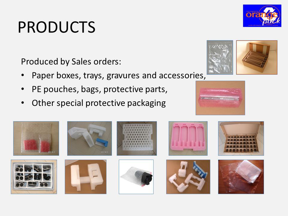 PRODUCTS Produced by Sales orders: • Paper boxes, trays, gravures and accessories, • PE pouches, bags, protective parts, • Other special protective packaging