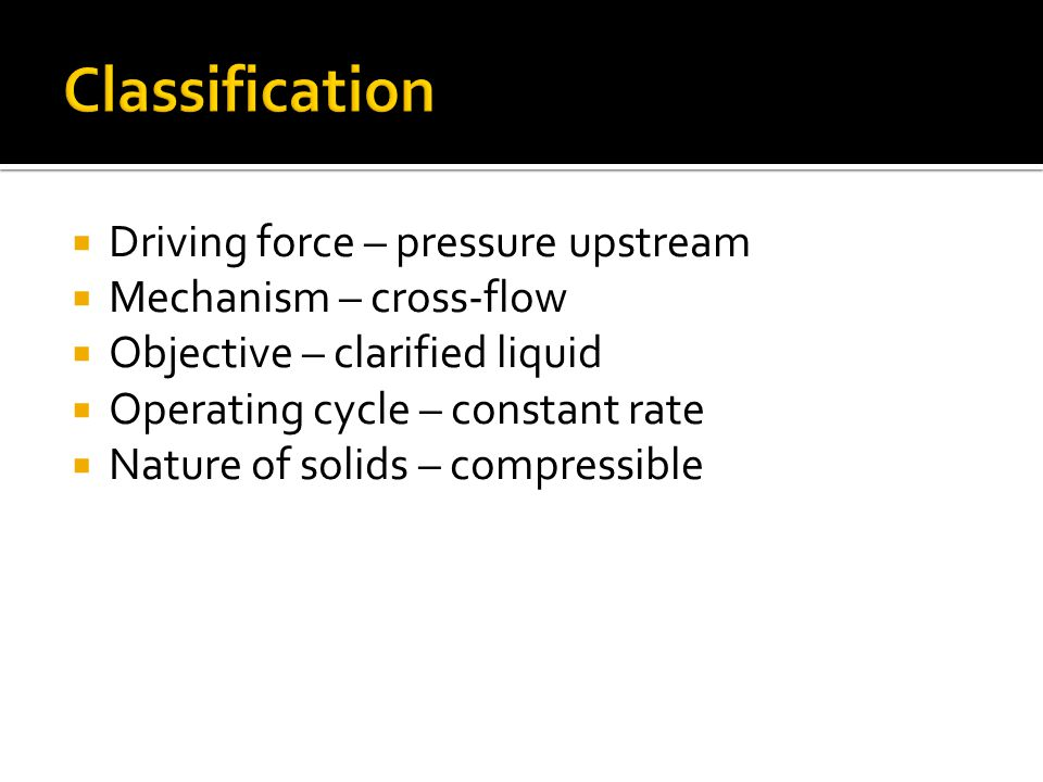  Driving force – pressure upstream  Mechanism – cross-flow  Objective – clarified liquid  Operating cycle – constant rate  Nature of solids – compressible