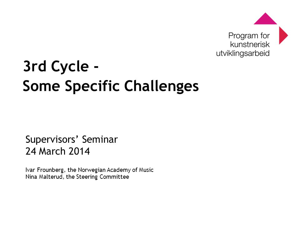 0 Program for kunstnerisk utviklingsarbeid 0 3rd Cycle - Some Specific Challenges Supervisors' Seminar 24 March 2014 Ivar Frounberg, the Norwegian Academy of Music Nina Malterud, the Steering Committee