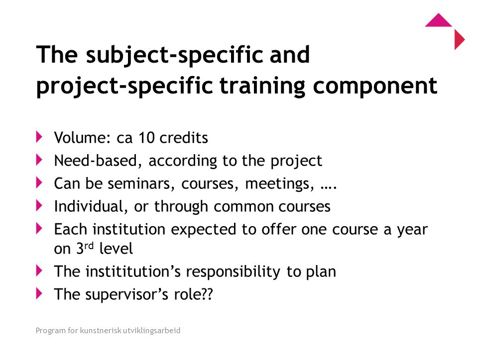 0 Program for kunstnerisk utviklingsarbeid The subject-specific and project-specific training component Volume: ca 10 credits Need-based, according to the project Can be seminars, courses, meetings, ….