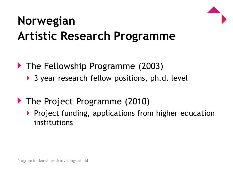 0 Program for kunstnerisk utviklingsarbeid Norwegian Artistic Research Programme The Fellowship Programme (2003) 3 year research fellow positions, ph.d.