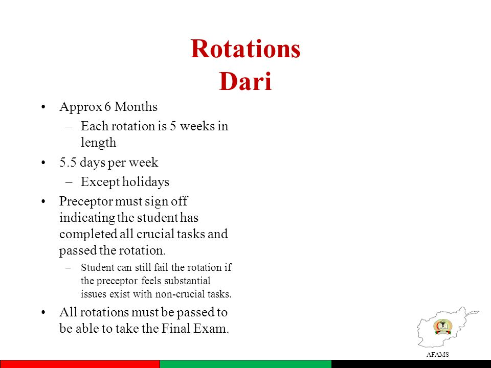 AFAMS Rotations Dari •Approx 6 Months –Each rotation is 5 weeks in length •5.5 days per week –Except holidays •Preceptor must sign off indicating the student has completed all crucial tasks and passed the rotation.
