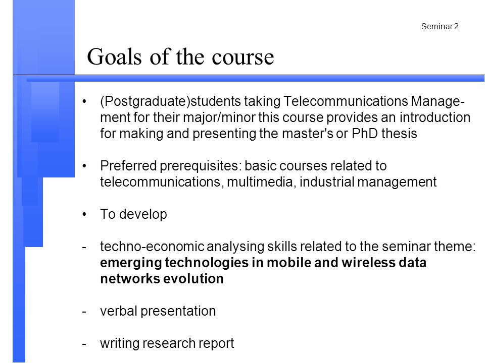 Seminar 2 Goals of the course •(Postgraduate)students taking Telecommunications Manage- ment for their major/minor this course provides an introduction for making and presenting the master s or PhD thesis •Preferred prerequisites: basic courses related to telecommunications, multimedia, industrial management •To develop -techno-economic analysing skills related to the seminar theme: emerging technologies in mobile and wireless data networks evolution -verbal presentation -writing research report