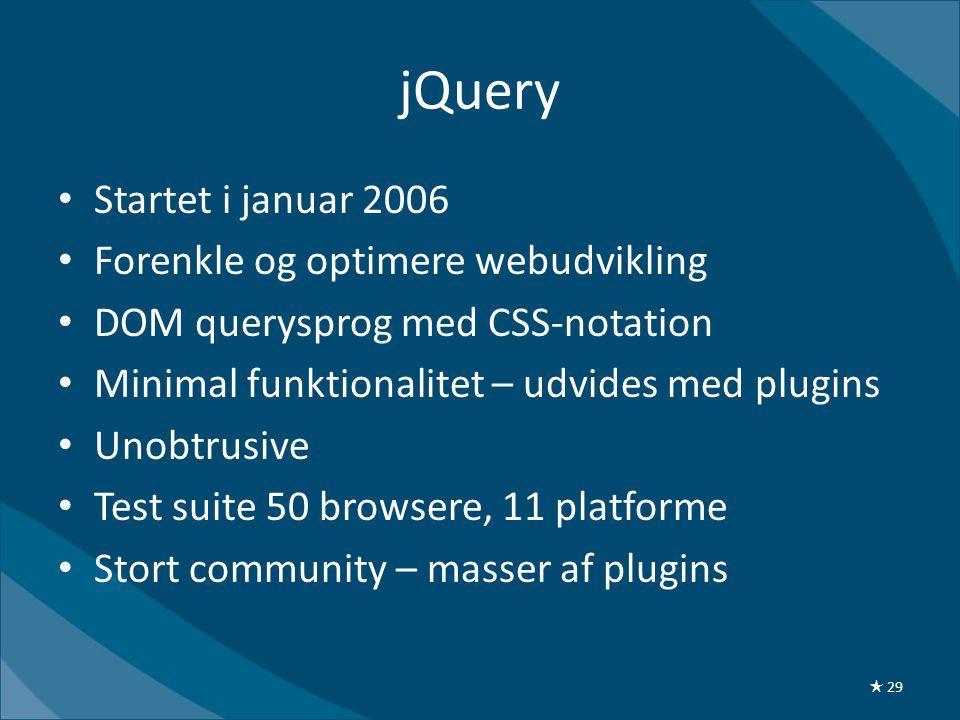 jQuery • Startet i januar 2006 • Forenkle og optimere webudvikling • DOM querysprog med CSS-notation • Minimal funktionalitet – udvides med plugins • Unobtrusive • Test suite 50 browsere, 11 platforme • Stort community – masser af plugins ★ 29
