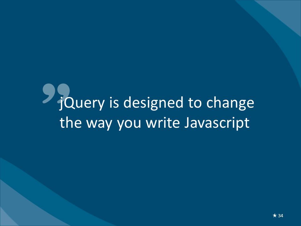 jQuery is designed to change the way you write Javascript ★ 34