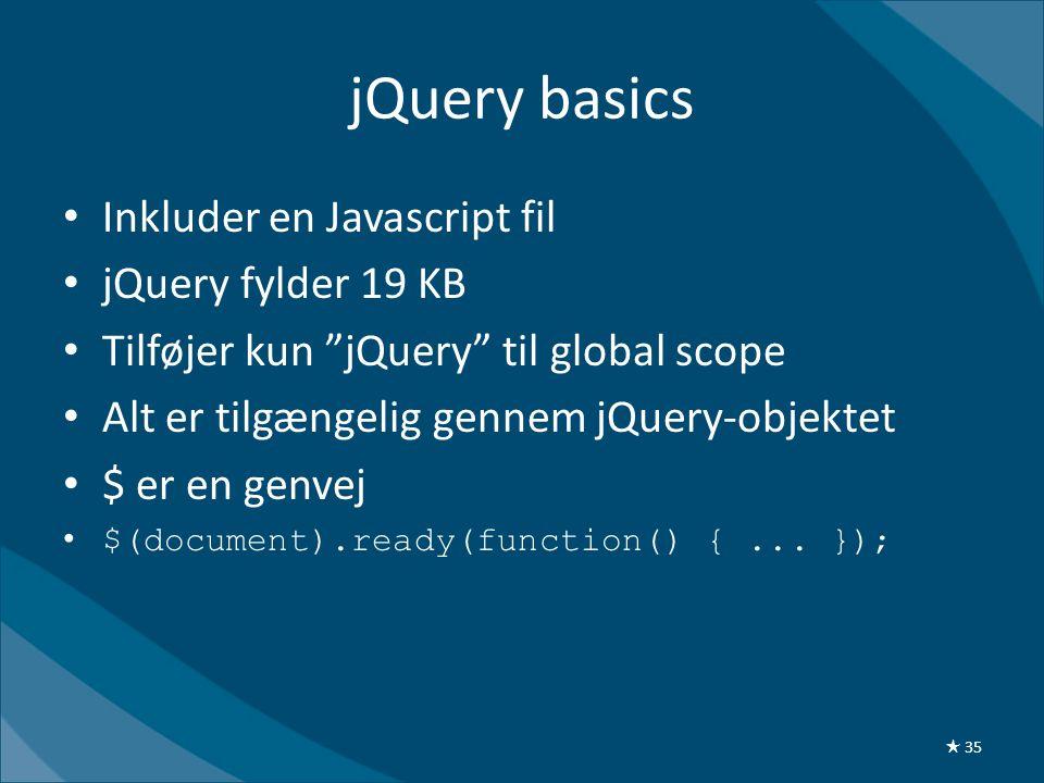 jQuery basics • Inkluder en Javascript fil • jQuery fylder 19 KB • Tilføjer kun jQuery til global scope • Alt er tilgængelig gennem jQuery-objektet • $ er en genvej •$(document).ready(function() {...