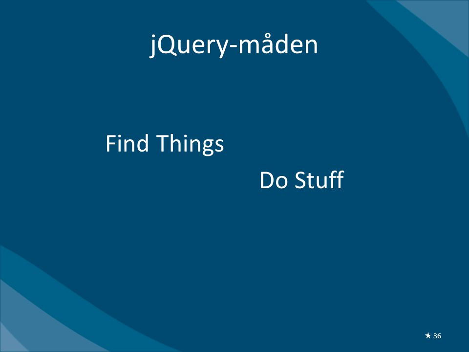 jQuery-måden $( Find Things ). Do Stuff (); ★ 36