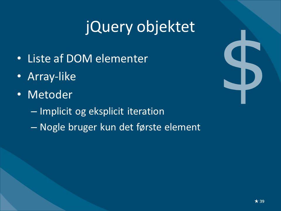 jQuery objektet • Liste af DOM elementer • Array-like • Metoder – Implicit og eksplicit iteration – Nogle bruger kun det første element $ ★ 39