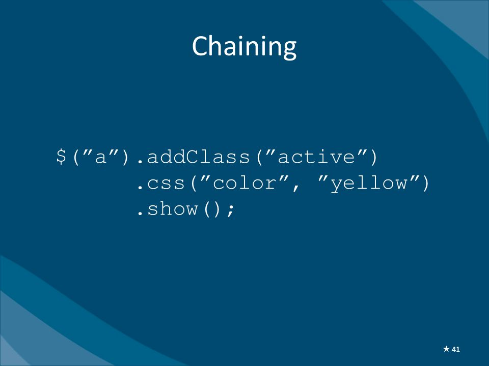 Chaining $( a ).addClass( active ).css( color , yellow ).show(); ★ 41