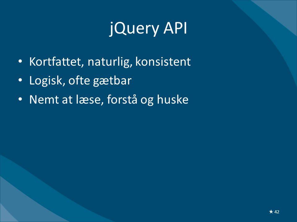 jQuery API • Kortfattet, naturlig, konsistent • Logisk, ofte gætbar • Nemt at læse, forstå og huske ★ 42
