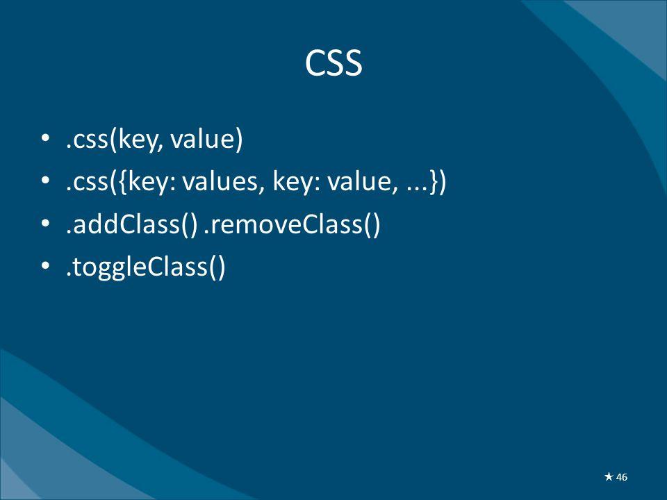 CSS •.css(key, value) •.css({key: values, key: value,...}) •.addClass().removeClass() •.toggleClass() ★ 46