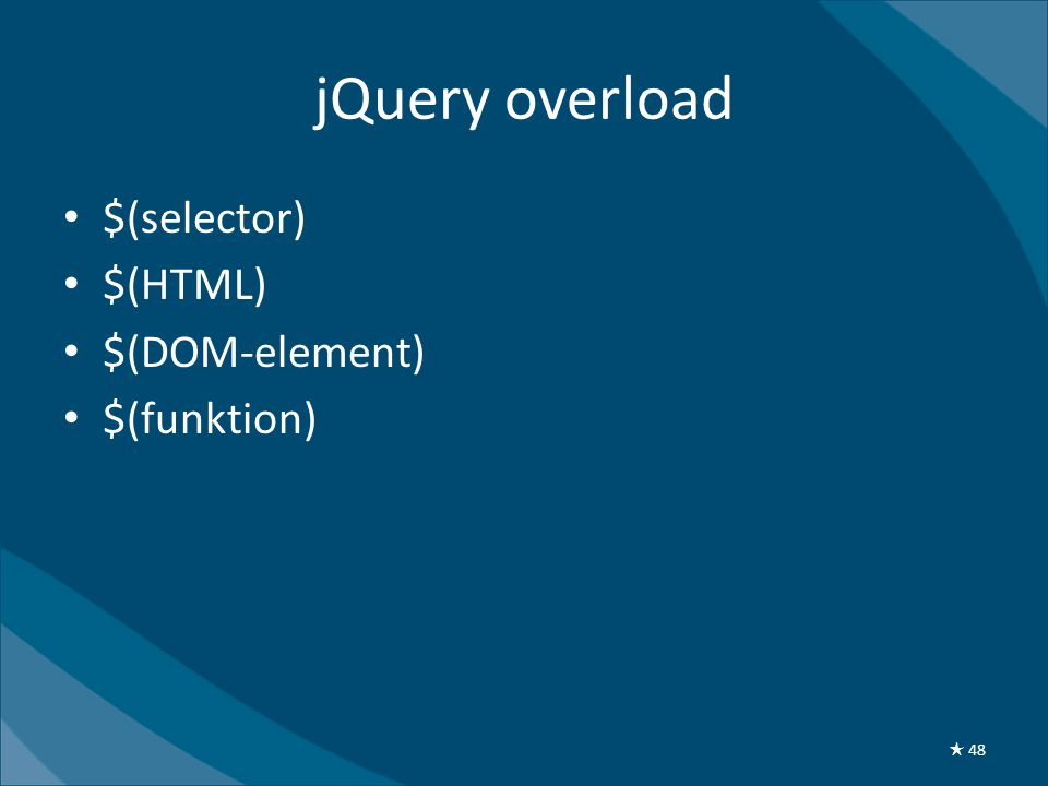 jQuery overload • $(selector) • $(HTML) • $(DOM-element) • $(funktion) ★ 48
