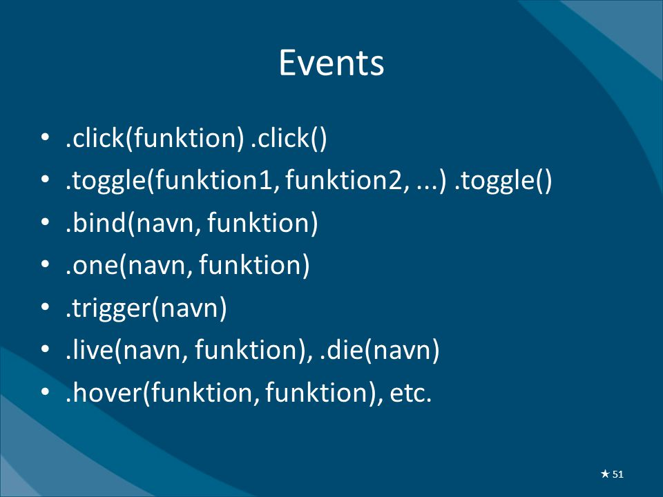 Events •.click(funktion).click() •.toggle(funktion1, funktion2,...).toggle() •.bind(navn, funktion) •.one(navn, funktion) •.trigger(navn) •.live(navn, funktion),.die(navn) •.hover(funktion, funktion), etc.