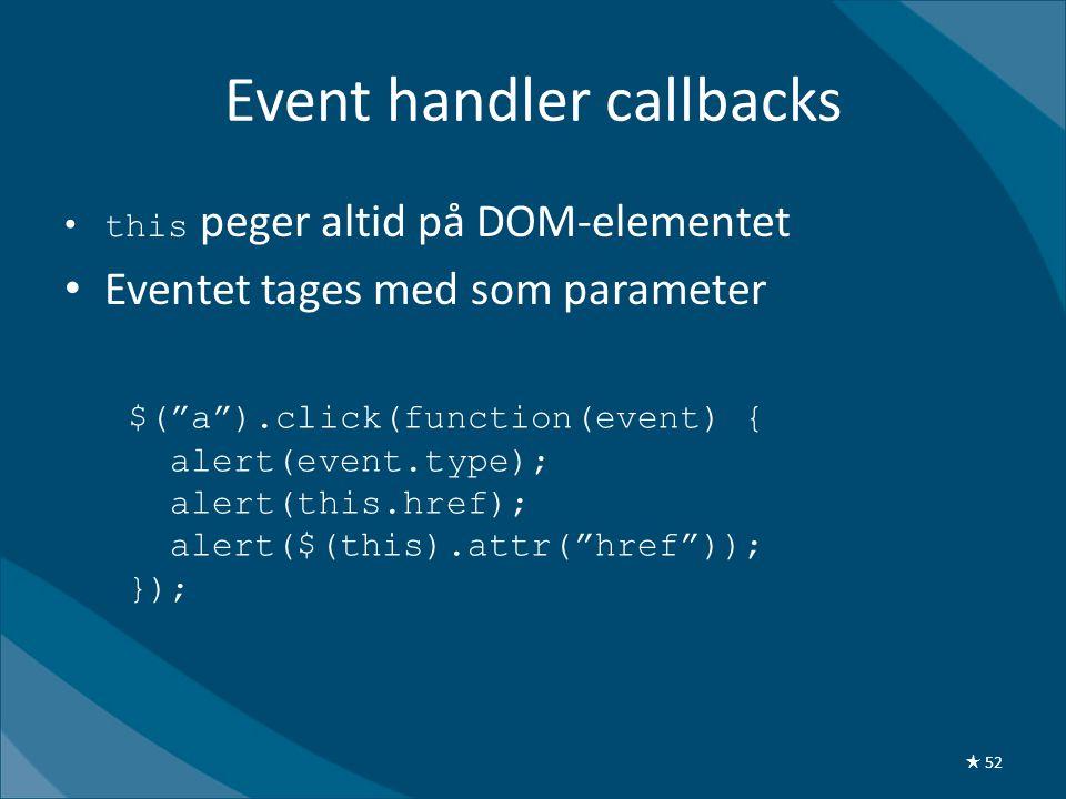 Event handler callbacks •this peger altid på DOM-elementet • Eventet tages med som parameter $( a ).click(function(event) { alert(event.type); alert(this.href); alert($(this).attr( href )); }); ★ 52