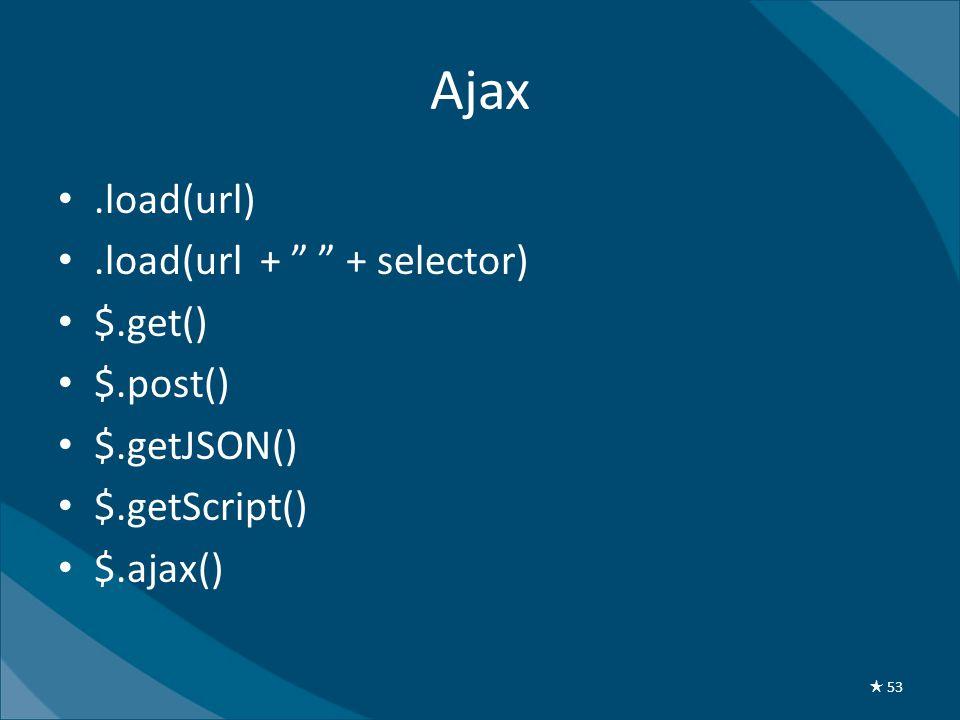 "Ajax •.load(url) •.load(url + "" "" + selector) • $.get() • $.post() • $.getJSON() • $.getScript() • $.ajax() ★ 53"