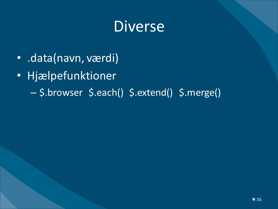 Diverse •.data(navn, værdi) • Hjælpefunktioner – $.browser $.each() $.extend() $.merge() ★ 55