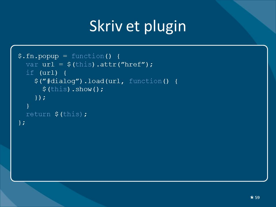 Skriv et plugin $.fn.popup = function() { var url = $(this).attr( href ); if (url) { $( #dialog ).load(url, function() { $(this).show(); }); } return $(this); }; ★ 59