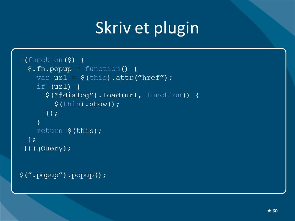 Skriv et plugin |(function($) { $.fn.popup = function() { var url = $(this).attr( href ); if (url) { $( #dialog ).load(url, function() { $(this).show(); }); } return $(this); }; |})(jQuery); $( .popup ).popup(); ★ 60
