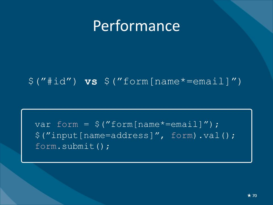 Performance var form = $( form[name*=email] ); $( input[name=address] , form).val(); form.submit(); ★ 70