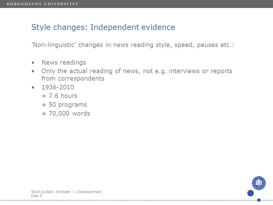 Sted og dato (Indsæt --> Diasnummer) Dias 5 Style changes: Independent evidence 'Non-linguistic' changes in news reading style, speed, pauses etc.: •News readings •Only the actual reading of news, not e.g.