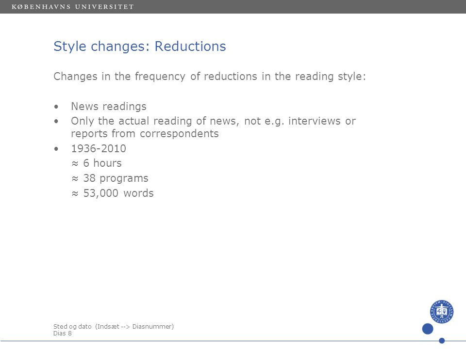 Sted og dato (Indsæt --> Diasnummer) Dias 8 Style changes: Reductions Changes in the frequency of reductions in the reading style: •News readings •Only the actual reading of news, not e.g.