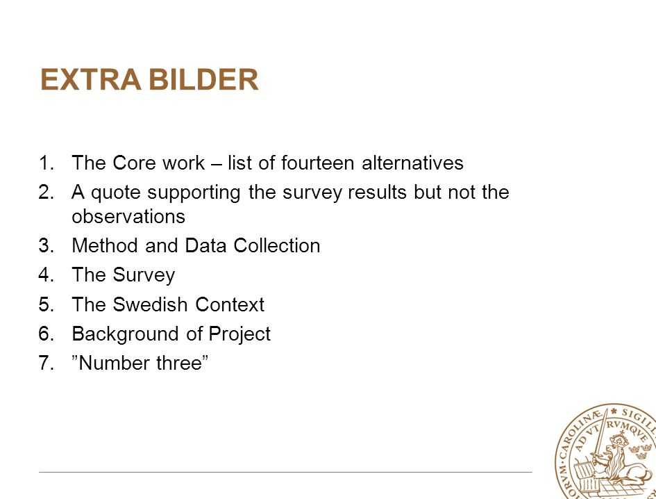 EXTRA BILDER 1.The Core work – list of fourteen alternatives 2.A quote supporting the survey results but not the observations 3.Method and Data Collection 4.The Survey 5.The Swedish Context 6.Background of Project 7. Number three