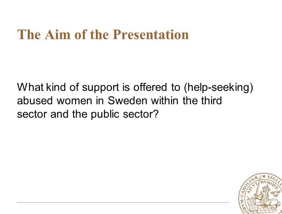 The Aim of the Presentation What kind of support is offered to (help-seeking) abused women in Sweden within the third sector and the public sector