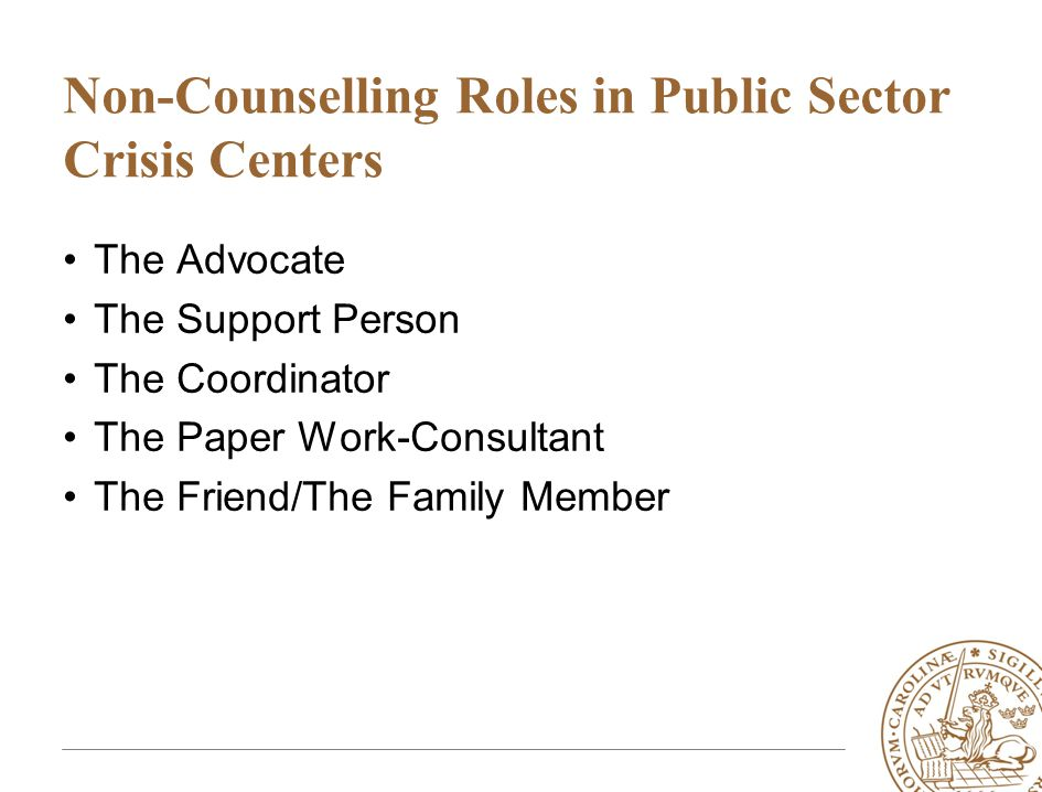 Non-Counselling Roles in Public Sector Crisis Centers •The Advocate •The Support Person •The Coordinator •The Paper Work-Consultant •The Friend/The Fa