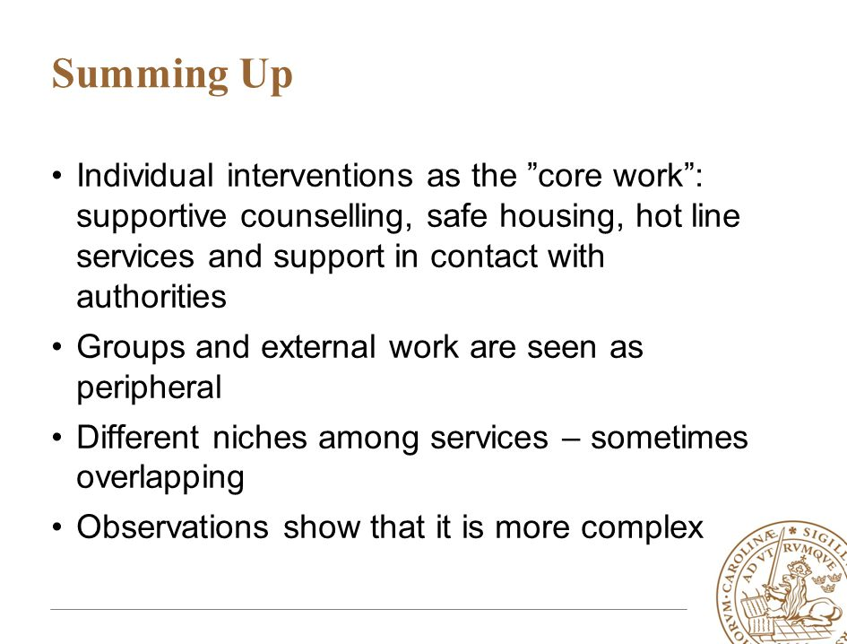 Summing Up •Individual interventions as the core work : supportive counselling, safe housing, hot line services and support in contact with authorities •Groups and external work are seen as peripheral •Different niches among services – sometimes overlapping •Observations show that it is more complex