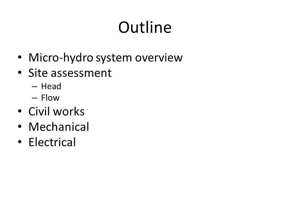 Outline • Micro-hydro system overview • Site assessment – Head – Flow • Civil works • Mechanical • Electrical