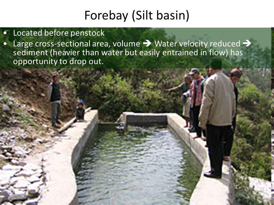 Forebay (Silt basin) •Located before penstock •Large cross-sectional area, volume  Water velocity reduced  sediment (heavier than water but easily entrained in flow) has opportunity to drop out.