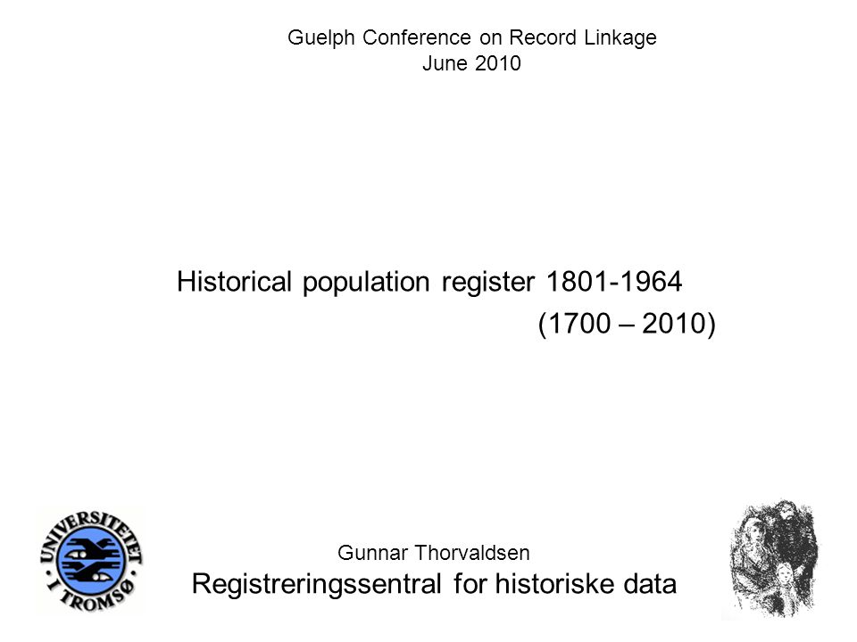 Historical population register 1801-1964 Gunnar Thorvaldsen Registreringssentral for historiske data Guelph Conference on Record Linkage June 2010 (1700 – 2010)