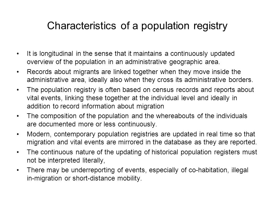 Characteristics of a population registry •It is longitudinal in the sense that it maintains a continuously updated overview of the population in an administrative geographic area.