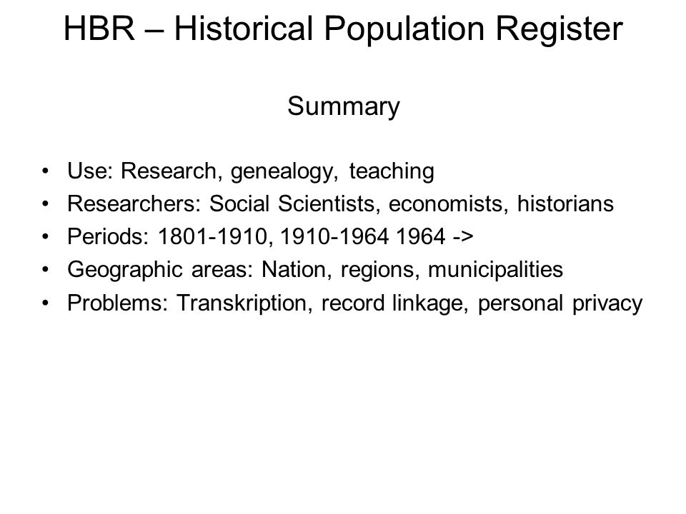 HBR – Historical Population Register Summary •Use: Research, genealogy, teaching •Researchers: Social Scientists, economists, historians •Periods: 1801-1910, 1910-1964 1964 -> •Geographic areas: Nation, regions, municipalities •Problems: Transkription, record linkage, personal privacy