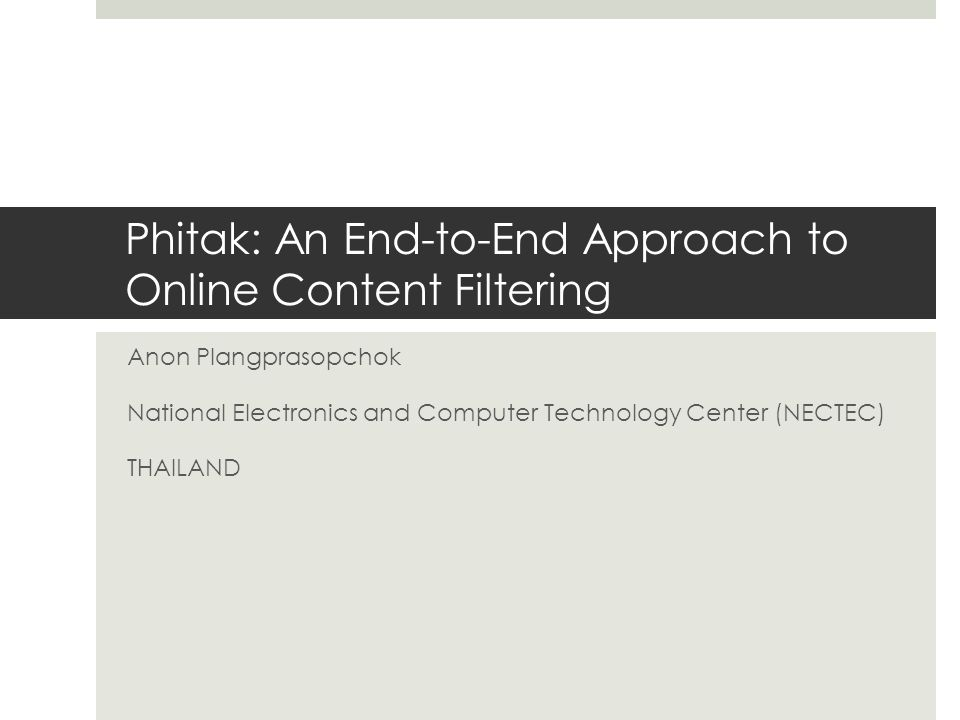 Phitak: An End-to-End Approach to Online Content Filtering Anon Plangprasopchok National Electronics and Computer Technology Center (NECTEC) THAILAND