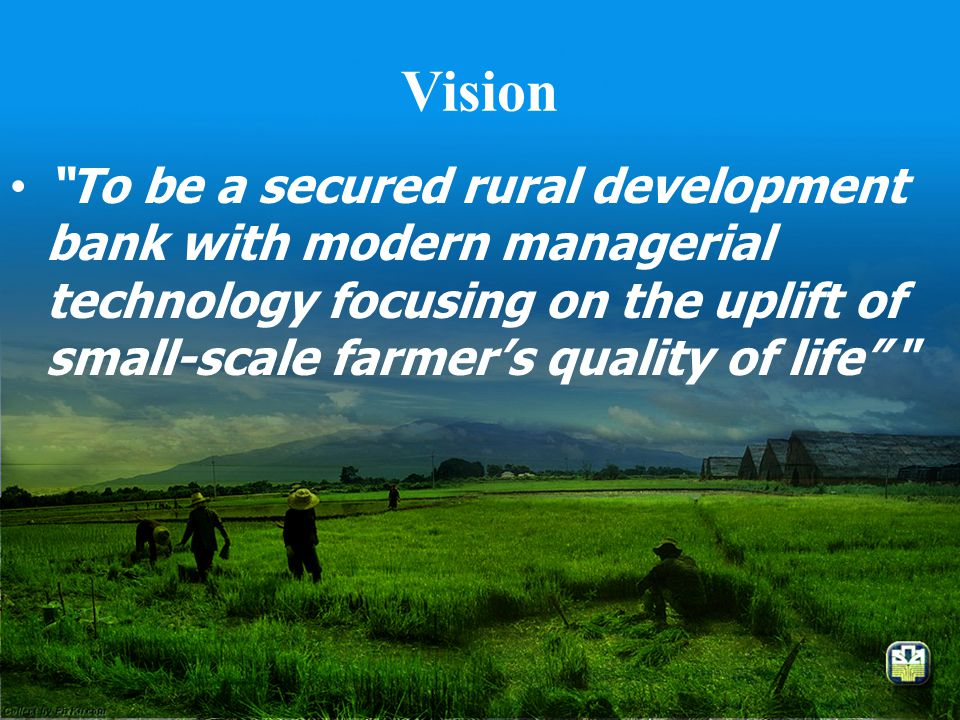 "Vision •""To be a secured rural development bank with modern managerial technology focusing on the uplift of small-scale farmer's quality of life"" """