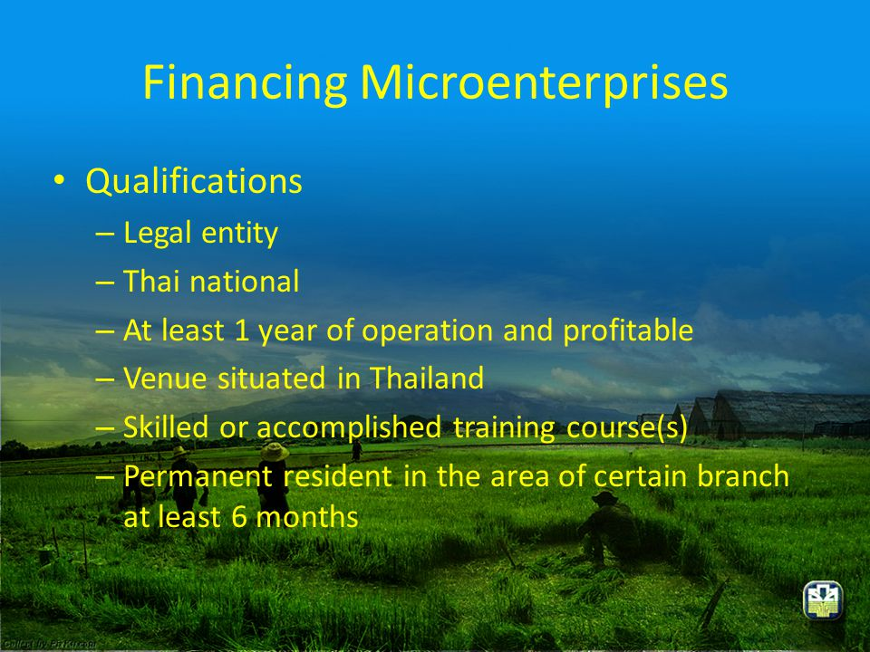 Financing Microenterprises • Qualifications – Legal entity – Thai national – At least 1 year of operation and profitable – Venue situated in Thailand