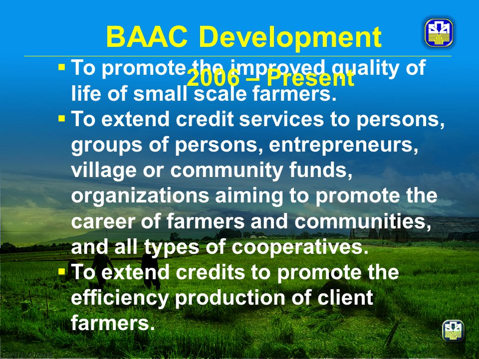 BAAC Development  To promote the improved quality of life of small scale farmers.  To extend credit services to persons, groups of persons, entrepre