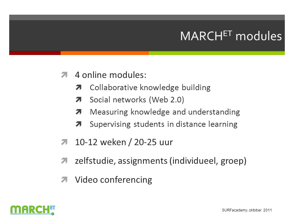 MARCH ET modules  4 online modules:  Collaborative knowledge building  Social networks (Web 2.0)  Measuring knowledge and understanding  Supervising students in distance learning  10-12 weken / 20-25 uur  zelfstudie, assignments (individueel, groep)  Video conferencing SURFacademy, oktober 2011