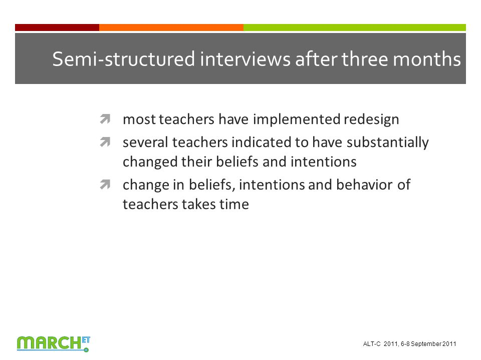 Semi-structured interviews after three months  most teachers have implemented redesign  several teachers indicated to have substantially changed their beliefs and intentions  change in beliefs, intentions and behavior of teachers takes time ALT-C 2011, 6-8 September 2011