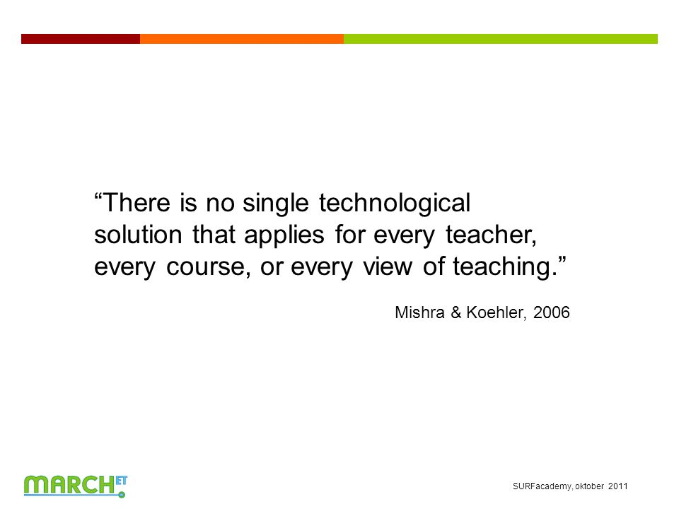 There is no single technological solution that applies for every teacher, every course, or every view of teaching. Mishra & Koehler, 2006 SURFacademy, oktober 2011