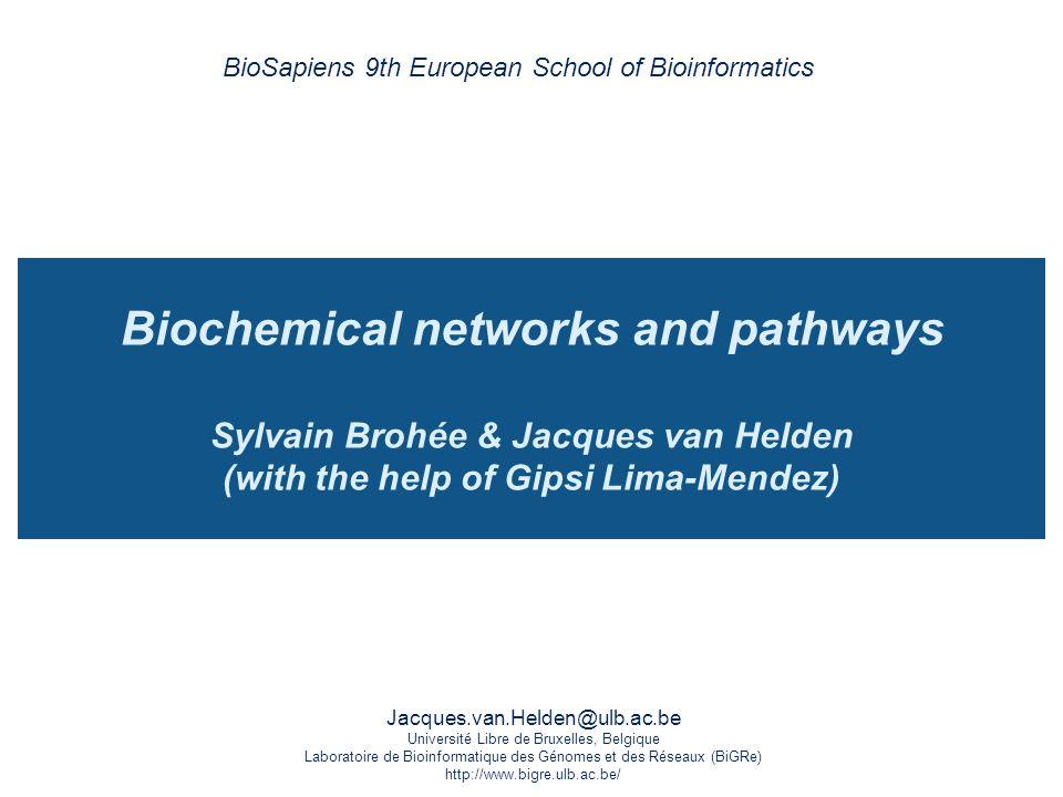 Jacques.van.Helden@ulb.ac.be Université Libre de Bruxelles, Belgique Laboratoire de Bioinformatique des Génomes et des Réseaux (BiGRe) http://www.bigre.ulb.ac.be/ Biochemical networks and pathways Sylvain Brohée & Jacques van Helden (with the help of Gipsi Lima-Mendez) BioSapiens 9th European School of Bioinformatics