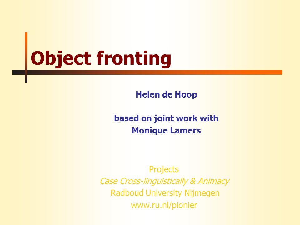Projects Case Cross-linguistically & Animacy Radboud University Nijmegen www.ru.nl/pionier Object fronting Helen de Hoop based on joint work with Moni