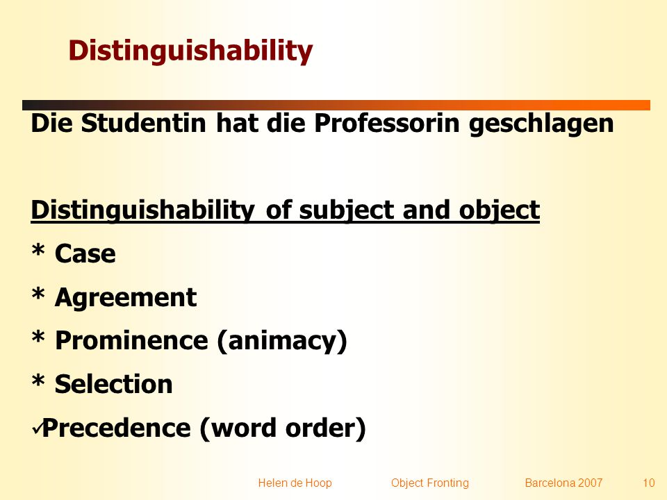 Helen de Hoop Object FrontingBarcelona 2007 10 Distinguishability Die Studentin hat die Professorin geschlagen Distinguishability of subject and object * Case * Agreement * Prominence (animacy) * Selection  Precedence (word order)