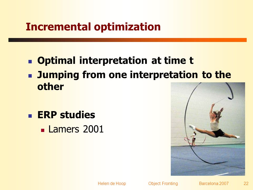 Helen de Hoop Object FrontingBarcelona 2007 22 Incremental optimization  Optimal interpretation at time t  Jumping from one interpretation to the other  ERP studies  Lamers 2001
